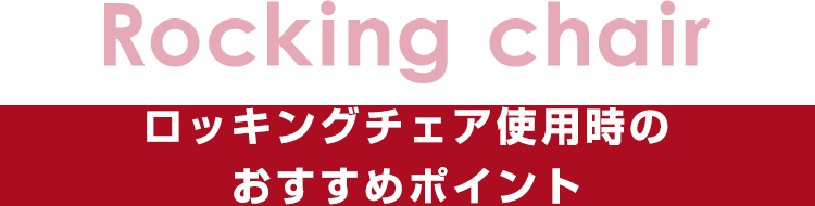 Rocking chair:ロッキングチェア使用時のおすすめポイント